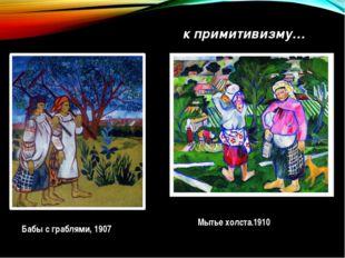 Бабы с граблями, 1907 Мытье холста.1910 к примитивизму…