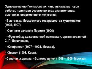 Одновременно Гончарова активно выставляет свои работы, принимая участие во вс