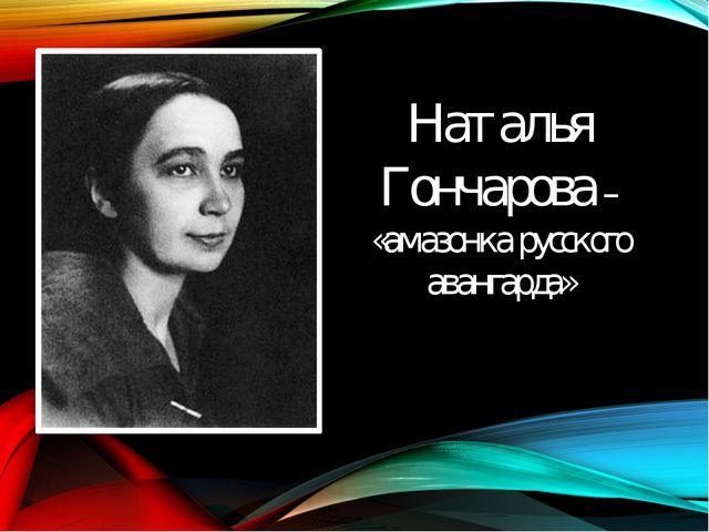 Наталья Гончарова – «амазонка русского авангарда»