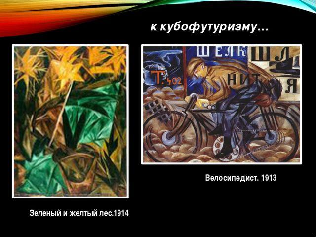 ккубофутуризму… Велосипедист. 1913 Зеленый и желтый лес.1914