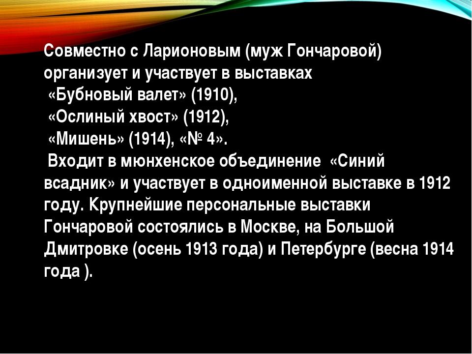 Совместно с Ларионовым (муж Гончаровой) организует и участвует в выставках «Б...