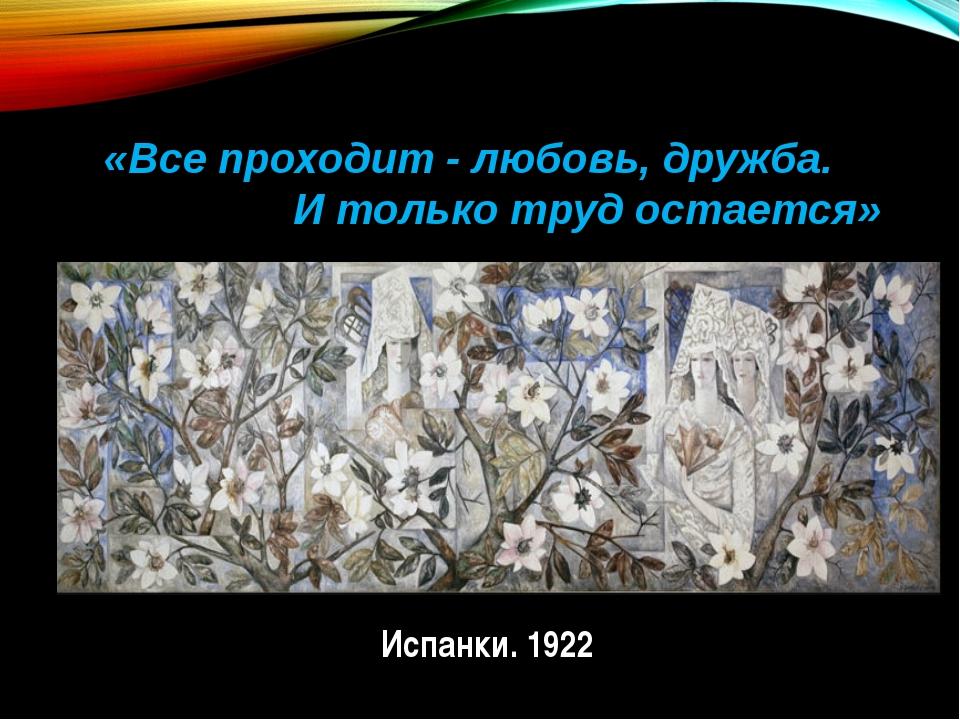 «Все проходит - любовь, дружба. И только труд остается» Испанки. 1922