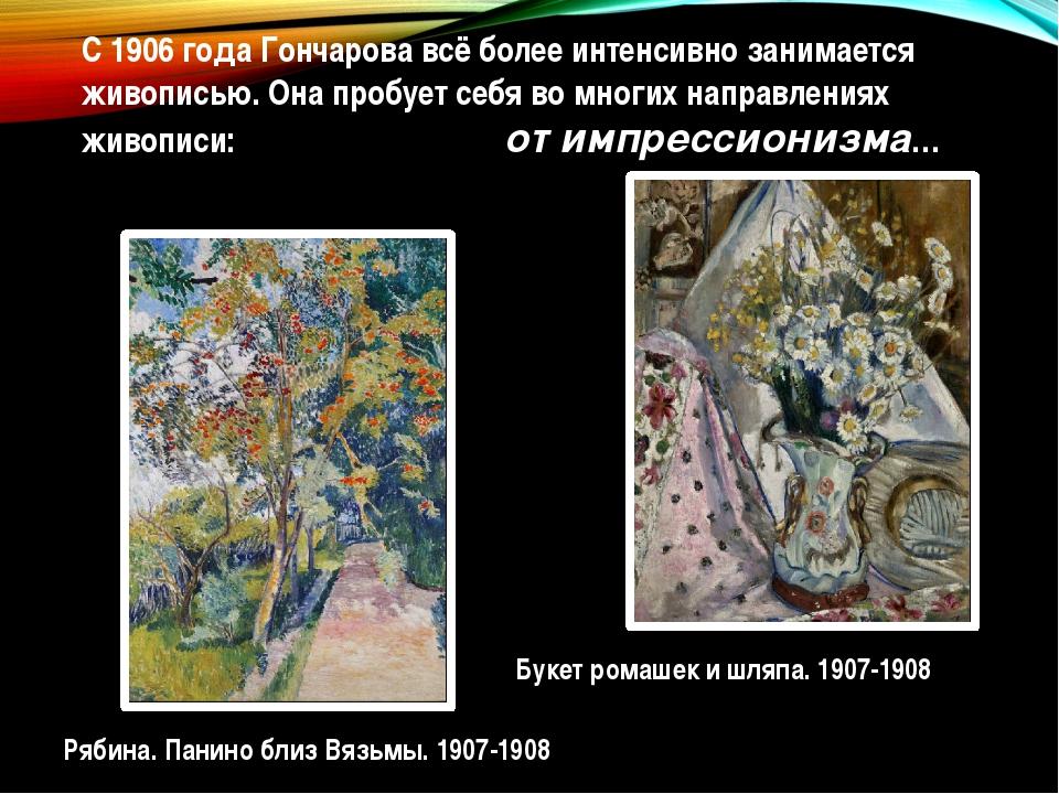 С1906 годаГончарова всё более интенсивно занимается живописью. Она пробует...