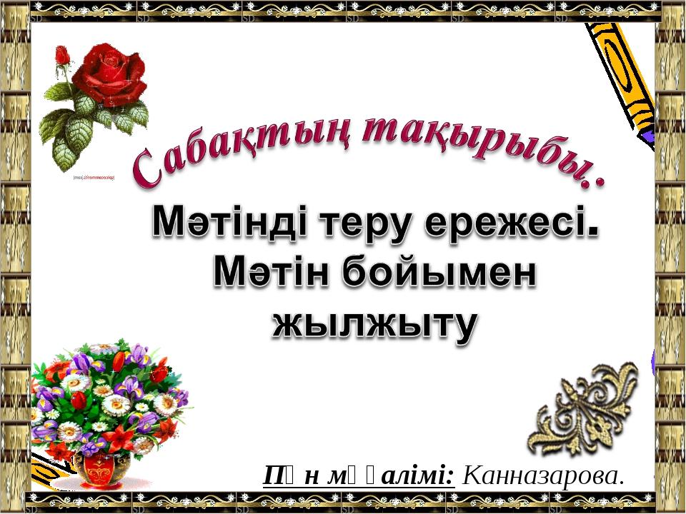 Пән мұғалімі: Канназарова. Ф
