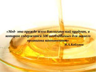 «Мед- это прежде всего биологический продукт, в котором содержится 500 необх