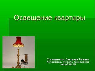 Освещение квартиры Составитель: Сантьева Татьяна Антоновна, учитель технологи