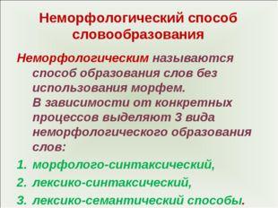 Неморфологический способ словообразования Неморфологическим называются способ