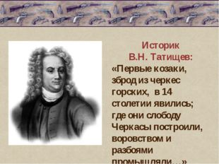 Историк В.Н. Татищев: «Первые козаки, зброд из черкес горских, в 14 столетии