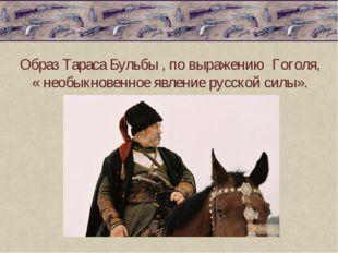 Образ Тараса Бульбы , по выражению Гоголя, « необыкновенное явление русской