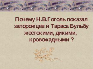 Почему Н.В.Гоголь показал запорожцев и Тараса Бульбу жестокими, дикими, кров