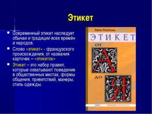 Этикет Современный этикет наследует обычаи и традиции всех времён и народов.