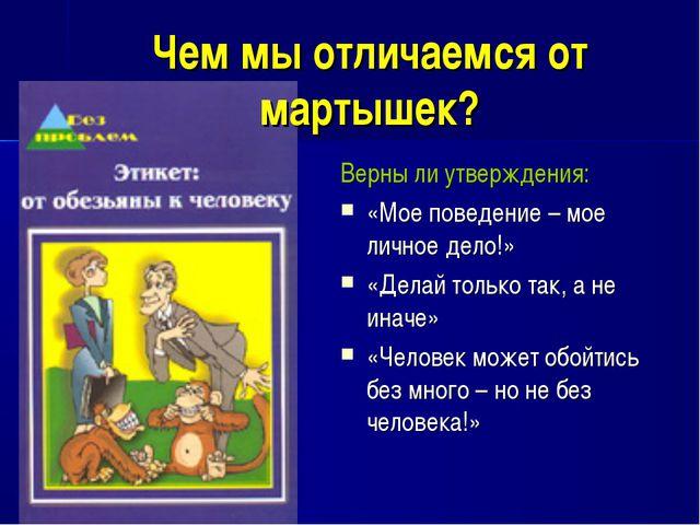 Чем мы отличаемся от мартышек? Верны ли утверждения: «Мое поведение – мое лич...