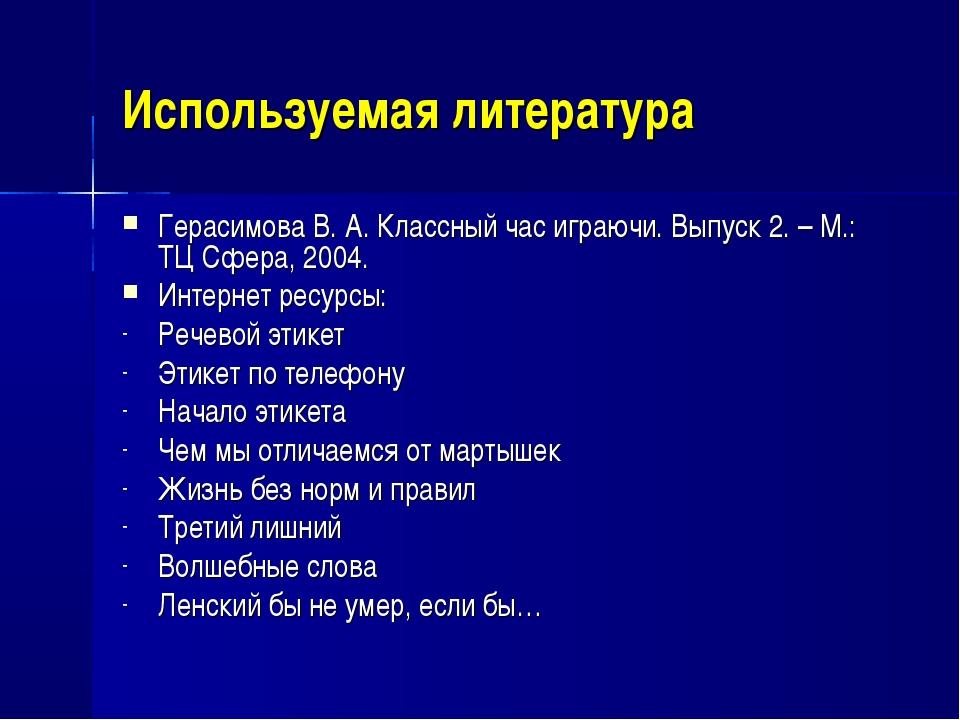 Используемая литература Герасимова В. А. Классный час играючи. Выпуск 2. – М....