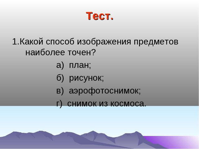 Тест. 1.Какой способ изображения предметов наиболее точен? а) план; б) рисуно...