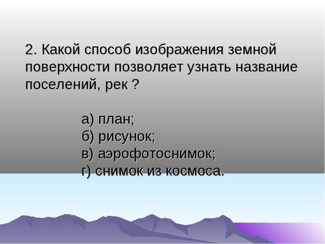 2. Какой способ изображения земной поверхности позволяет узнать название посе...