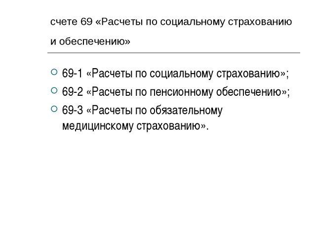 счете 69 «Расчеты по социальному страхованию и обеспечению» 69-1 «Расчеты по...