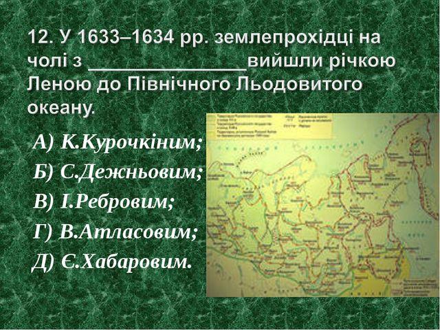 А) К.Курочкіним; Б) С.Дежньовим; В) І.Ребровим; Г) В.Атласовим; Д) Є.Хабаровим.