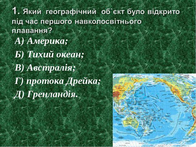 А) Америка; Б) Тихий океан; В) Австралія; Г) протока Дрейка; Д) Гренландія.