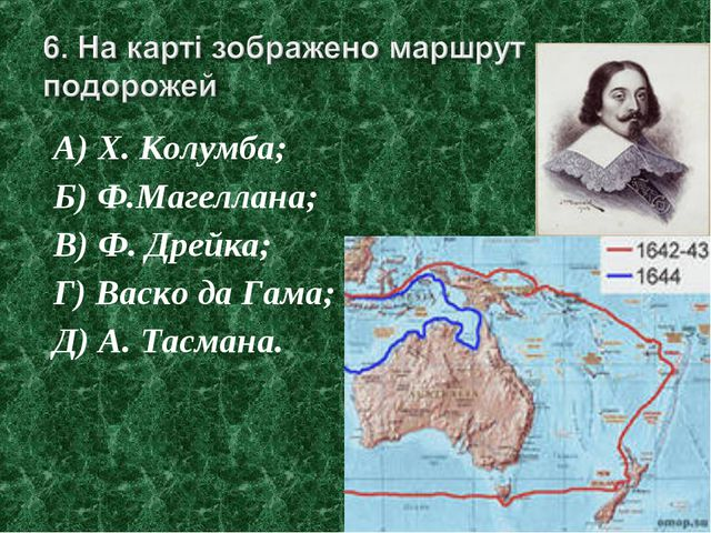 А) Х. Колумба; Б) Ф.Магеллана; В) Ф. Дрейка; Г) Васко да Гама; Д) А. Тасмана.
