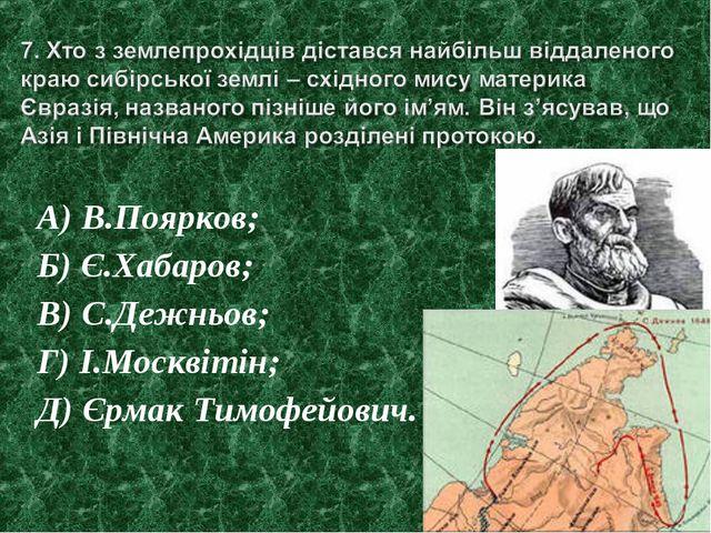 А) В.Поярков; Б) Є.Хабаров; В) С.Дежньов; Г) І.Москвітін; Д) Єрмак Тимофейович.