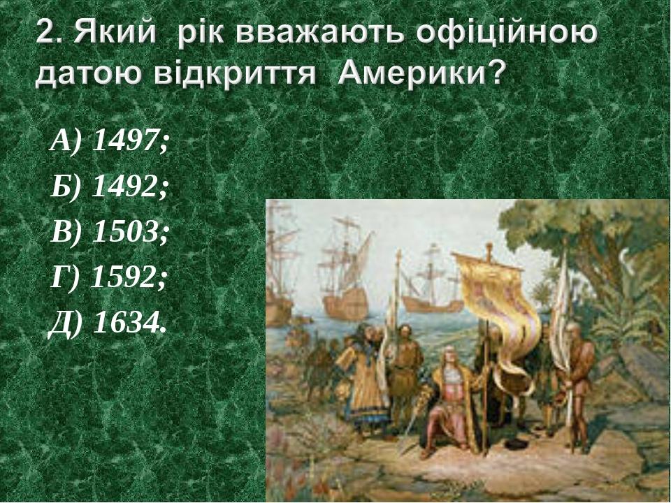 А) 1497; Б) 1492; В) 1503; Г) 1592; Д) 1634.