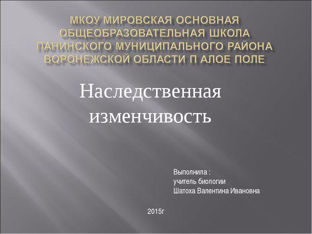 Наследственная изменчивость Выполнила : учитель биологии Шатоха Валентина Ива...