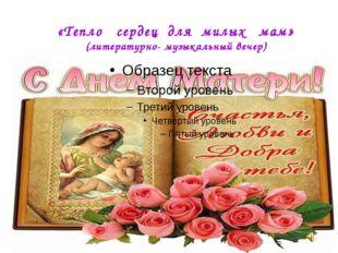 «Тепло сердец для милых мам» (литературно- музыкальный вечер)