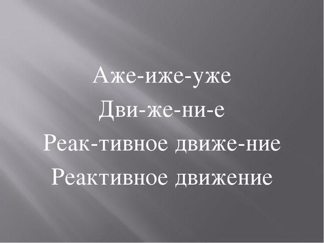 Аже-иже-уже Дви-же-ни-е Реак-тивное движе-ние Реактивное движение