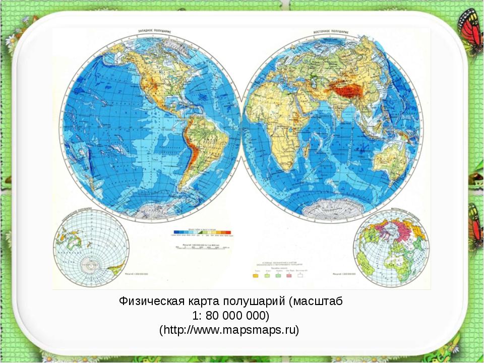 * Физическая карта полушарий (масштаб 1: 80 000 000) (http://www.mapsmaps.ru)