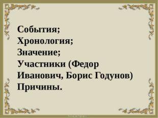 События; Хронология; Значение; Участники (Федор Иванович, Борис Годунов) При