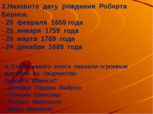 3.Назовите дату рождения Роберта Бернса. - 25 февраля 1659 года - 25 января 1