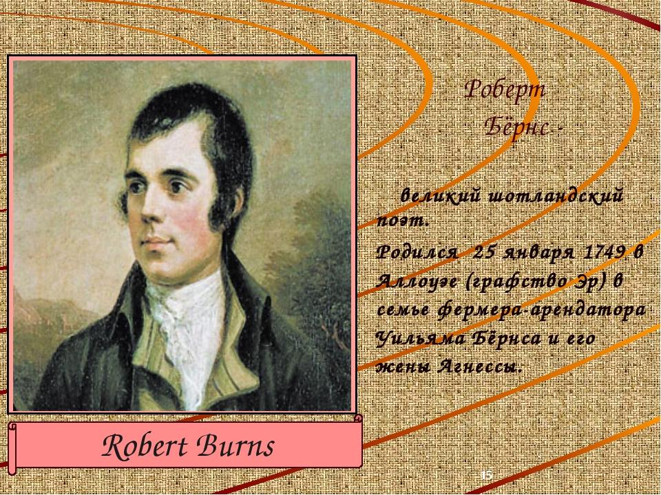 великий шотландский поэт. Родился 25 января 1749 в Аллоуэе (графство Эр) в с...
