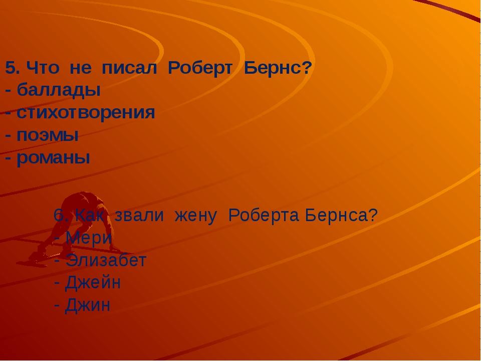 5. Что не писал Роберт Бернс? - баллады - стихотворения - поэмы - романы 6....