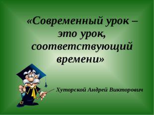 «Современный урок – это урок, соответствующий времени» Хуторской Андрей Викто