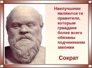 Сократ Наилучшими являются те правители, которым граждане более всего обязаны