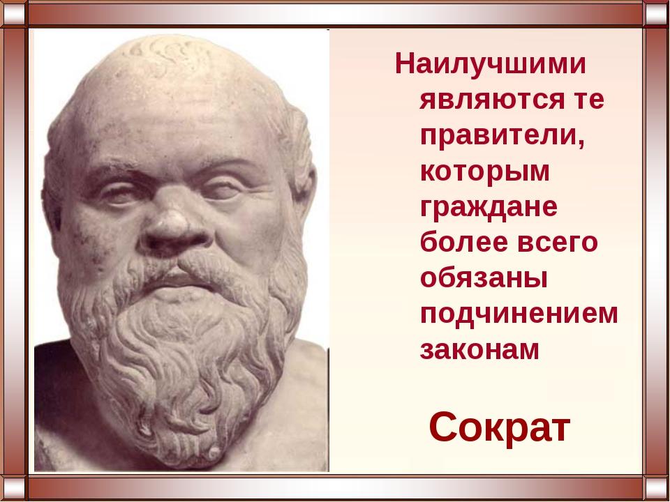 Сократ Наилучшими являются те правители, которым граждане более всего обязаны...