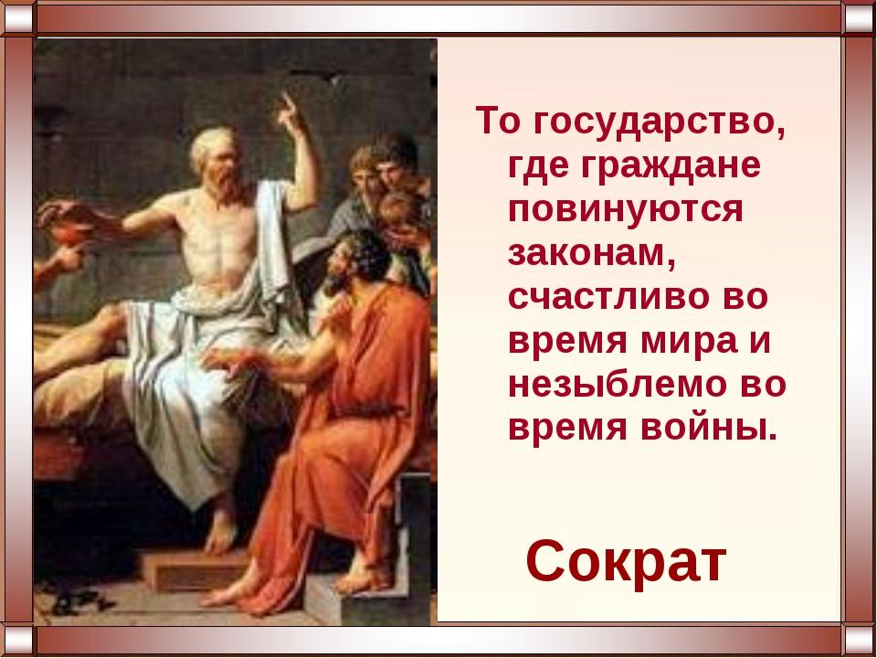 То государство, где граждане повинуются законам, счастливо во время мира и не...