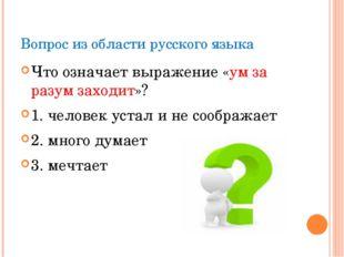 Вопрос из области русского языка Что означает выражение «ум за разум заходит»