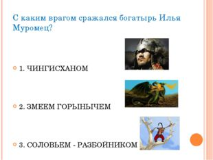 С каким врагом сражался богатырь Илья Муромец? 1. ЧИНГИСХАНОМ 2. ЗМЕЕМ ГОРЫНЫ