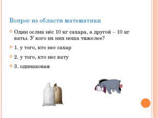 Вопрос из области математики Один ослик нёс 10 кг сахара, а другой – 10 кг ва