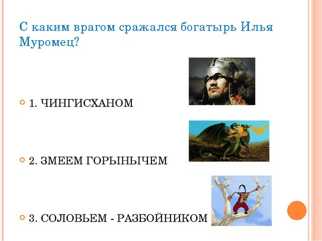 С каким врагом сражался богатырь Илья Муромец? 1. ЧИНГИСХАНОМ 2. ЗМЕЕМ ГОРЫНЫ...