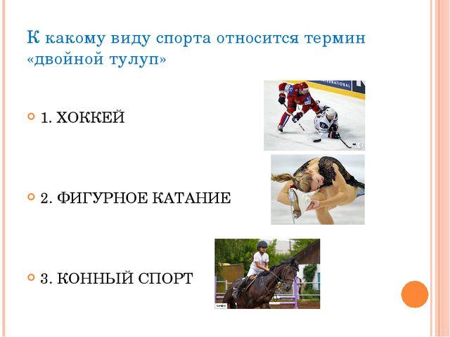 К какому виду спорта относится термин «двойной тулуп» 1. ХОККЕЙ 2. ФИГУРНОЕ К...
