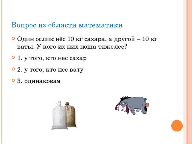 Вопрос из области математики Один ослик нёс 10 кг сахара, а другой – 10 кг ва...
