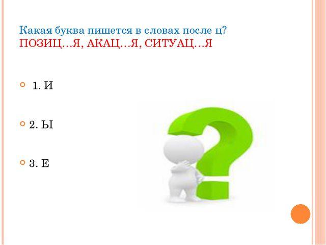 Какая буква пишется в словах после ц? ПОЗИЦ…Я, АКАЦ…Я, СИТУАЦ…Я 1. И 2. Ы 3. Е