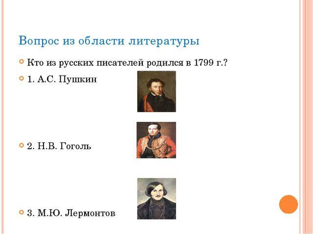 Вопрос из области литературы Кто из русских писателей родился в 1799 г.? 1. А...