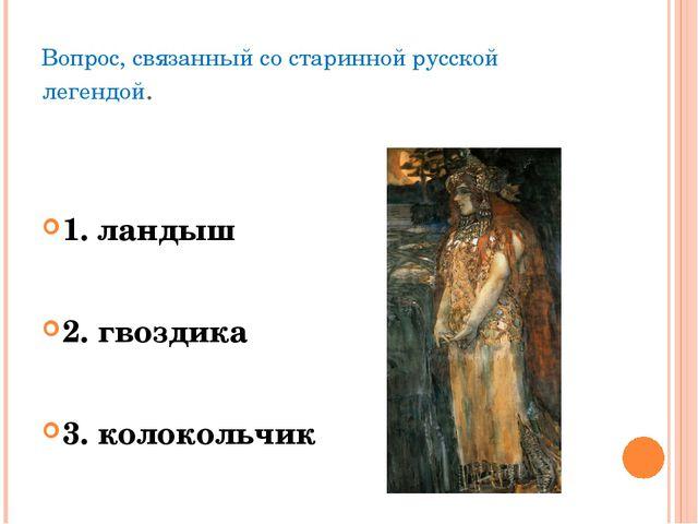 Вопрос, связанный со старинной русской легендой. 1. ландыш 2. гвоздика 3. кол...