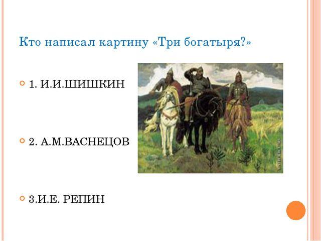 Кто написал картину «Три богатыря?» 1. И.И.ШИШКИН 2. А.М.ВАСНЕЦОВ 3.И.Е. РЕПИН