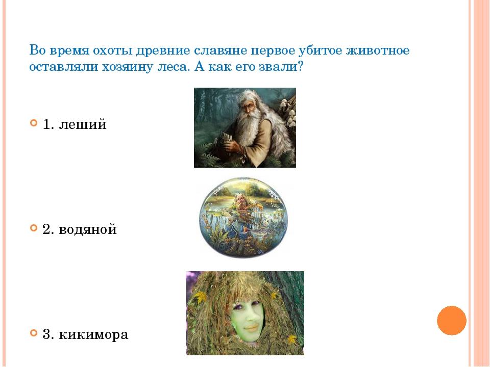 Во время охоты древние славяне первое убитое животное оставляли хозяину леса....