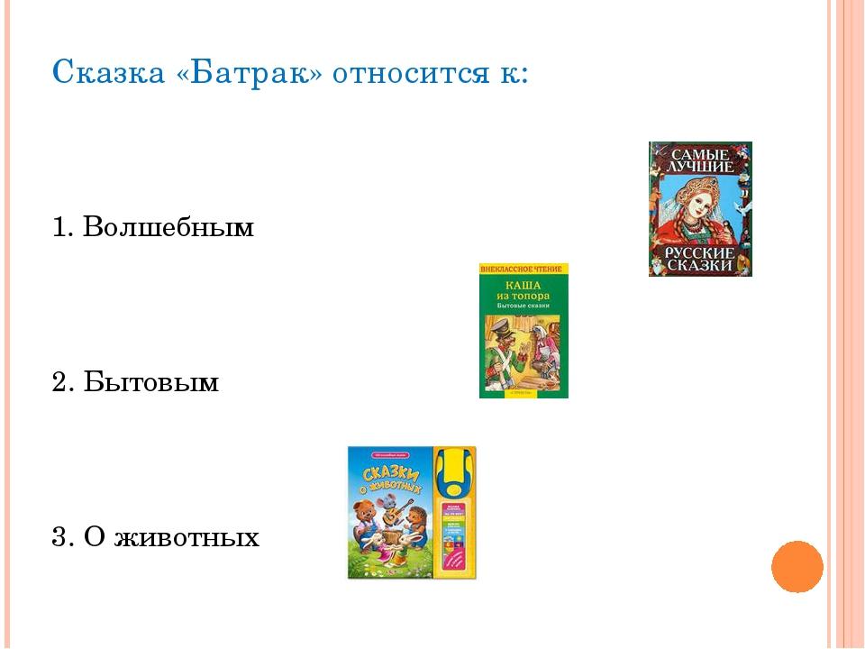 Сказка «Батрак» относится к: 1. Волшебным 2. Бытовым 3. О животных