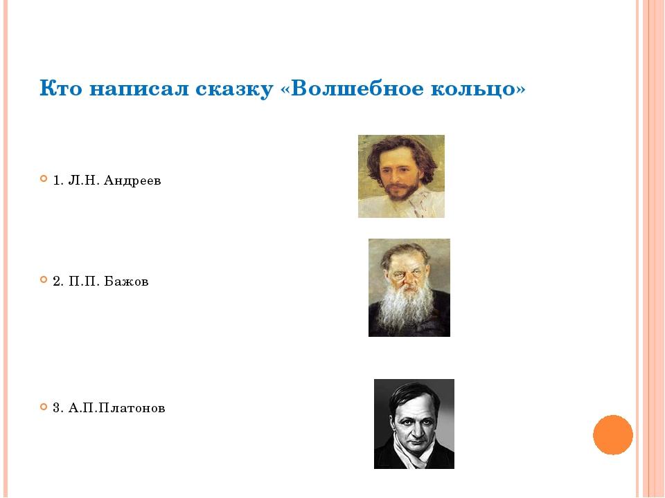 Кто написал сказку «Волшебное кольцо» 1. Л.Н. Андреев 2. П.П. Бажов 3. А.П.Пл...